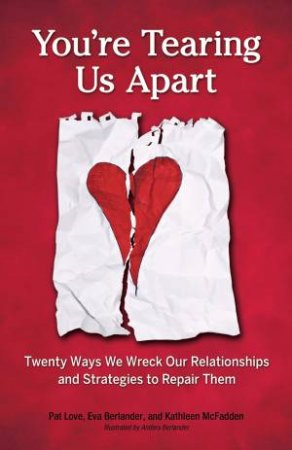 You're Tearing Us Apart: Twenty Ways We Wreck Our Relationships and Strategies to Repair Them by E. Berlander & P. Love & K. Mcfadden