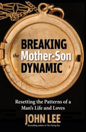 Breaking the Mother Son Dynamic: Resetting the Pattern of a Man's Lifeand Loves by John Lee