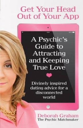 Get Your Head Out of Your App: A Psychic's Guide to Attracting and Keeping True Love by Deborah Graham