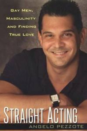 Straight Acting: Gay Men, Masculinity And Finding True Love by Angelo Pezzote