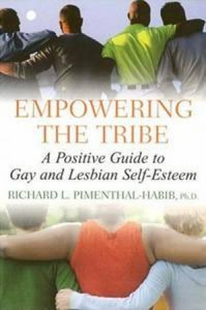 Empowering the Tribe: A Positive Guide to Gay and Lesbian Self-Esteem by Richard L Pimenthal-Habib