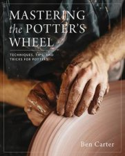 Mastering The Potters Wheel Techniques Tips And Tricks For Potters
