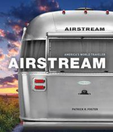 Airstream: America's World Traveler by Patrick Foster