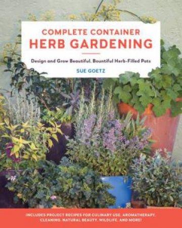 Complete Container Herb Gardening by Sue Goetz