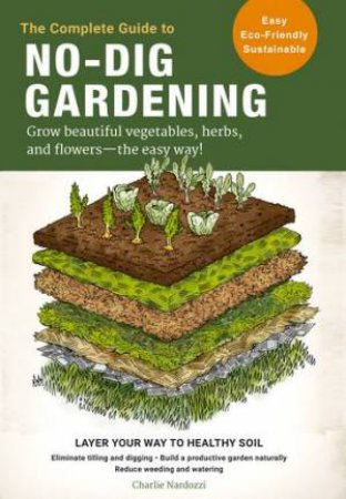 The Complete Guide To No-Dig Gardening by Charlie Nardozzi