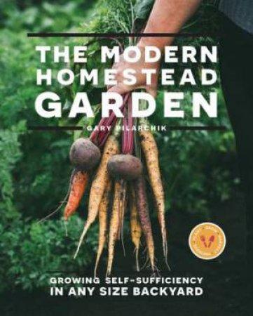 The Modern Homestead Garden by Gary Pilarchik