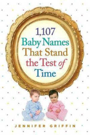 1,107 Baby Names That Stand the Test of Time by Griffin, Jennifer
