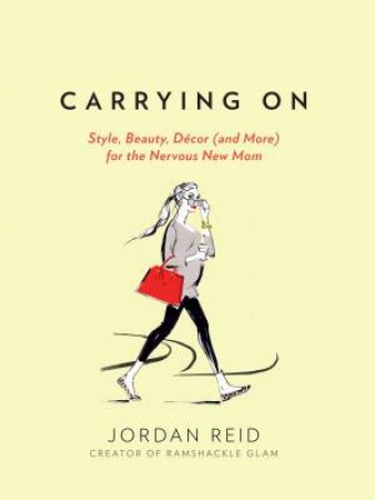 Carrying On: Style, Beauty, Décor (and More) for the Nervous New Mom  by Jordan Reid
