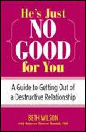 Hes Just No Good for You: A Guide to Getting Out of a Destructive Relationship by Beth Wilson