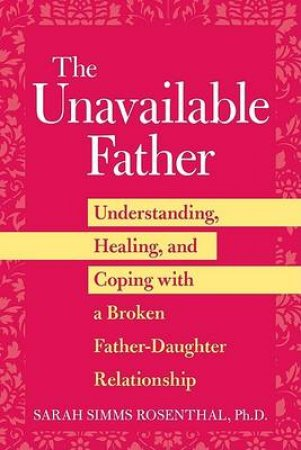 Unavailable Father: Understanding Healing and Coping with Broken Father-Daughter Relationship by Sarah Simms Rosenthal