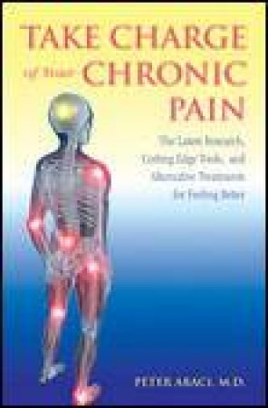 Take Charge of Your Chronic Pain: Latest Research, Cutting Edge Tools and Alternative Treatments for Feeling Better by Peter Abaci