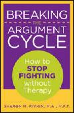 Breaking the Argument Cycle: How to Stop Fighting Without Therapy by Sharon Rivkin