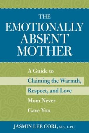Emotionally Absent Mother: Claiming the Warmth, Respect, and Love Mom Never Gave You by Jasmin Lee Cori