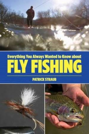 Everything You Always Wanted to Know about Fly Fishing by Patrick Straub
