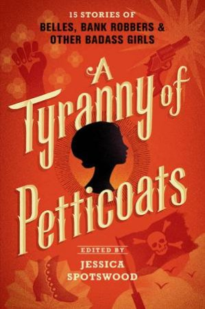 A Tyranny Of Petticoats: 15 Stories Of Belles, Bank Robbers And Other Bad-Ass Girls