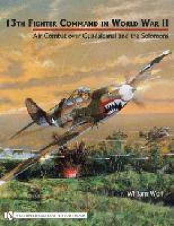 13th Fighter Command in World War II: Air Combat over Guadalcanal and the Solomons by WOLF WILLIAM