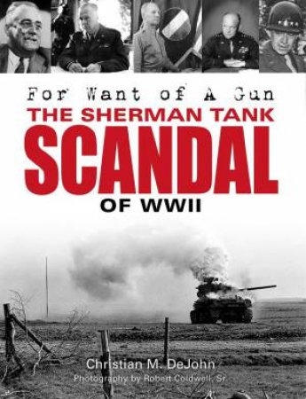 For Want of A Gun: The Sherman Tank Scandal of WWII by Christian Mark Dejohn
