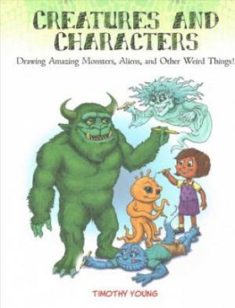 Creatures And Characters: Drawing Amazing Monsters, Aliens And Other Weird Things by Timothy Young