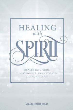 Healing With Spirit by Elaine Kuzmeskus - 9780764356384 - QBD Books