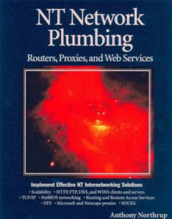 NT Network Plumbing: Routers, Proxies, And Web Services by Anthony Northrup