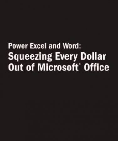 Power Excel & Word: Squeezing Every Dollar Out Of Microsoft Office by Dan Gookin