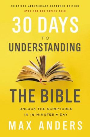 30 Days To Understanding The Bible: Unlock The Scriptures In 15 Minutes A Day [30th Anniversary Edition]