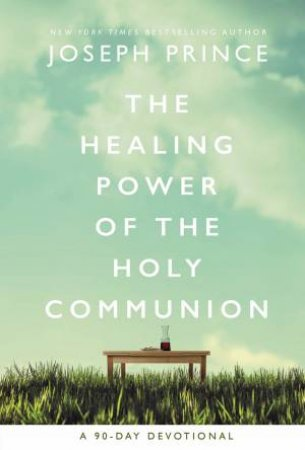 The Healing Power Of The Holy Communion: A 90-Day Guide To Divine Health
