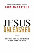 Jesus Unleashed A New Vision of The Bold Confrontations of Christ and Why They Matter