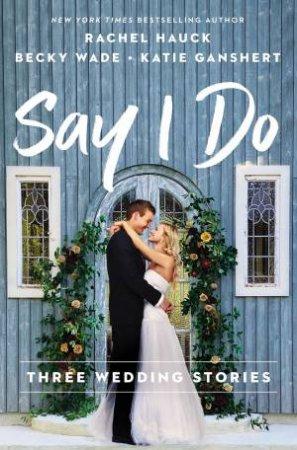 Say I Do: Three Wedding Stories by Katie Ganshert & Rachel Hauck & Becky Wade