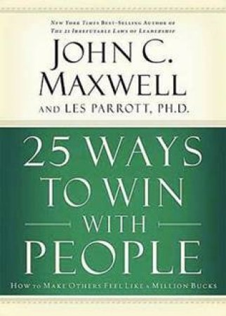 25 Ways To Win With People: How To Make Others Feel Like A Million Bucks by John C Maxwell