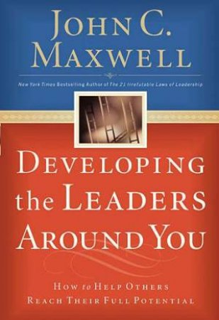Developing The Leaders Around You: How To Help Others Reach Their Full Potential by John C Maxwell
