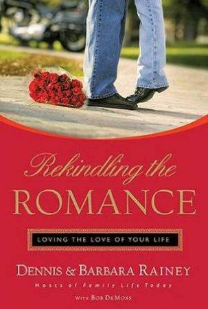 Rekindling the Romance by Barbara & Dennis Rainey