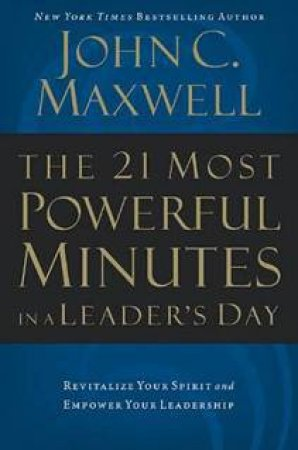 21 Most Powerful Minutes In A Leader's Day by John C Maxwell