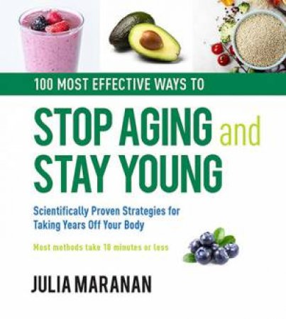 100 Most Effective Ways To Stop Aging And Stay Young by Julia Maranan