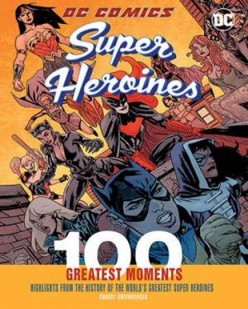 100 Greatest Moments: DC Comics Super Heroines by Robert Greenberger