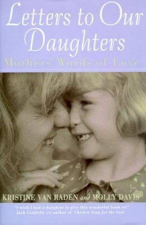 Letters To Our Daughters: Mothers Words Of Love by Kristine Van Raden