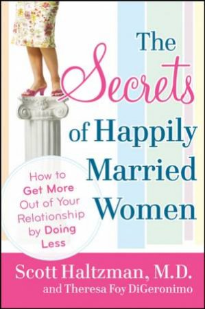 The Secrets Of Happily Married Women: How To Get More Out Of Your Relationship By Doing Less by Scott Haltzman & Theresa Foy DiGeronimo