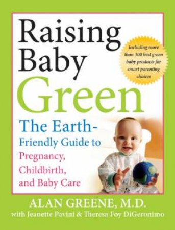Raising Baby Green: The Earth Friendly Guide To Pregnancy, Childbirth, And Baby Care by Alan Greene