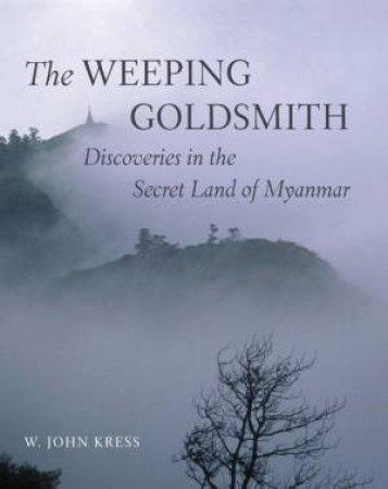 Weeping Goldsmith: Discoveries In The Secret Land Of Myanmar by John W. Kress & Wade Davis