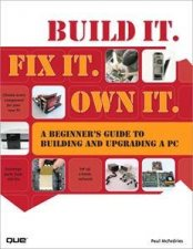 Build It Fix It Own It A Beginners Guide to Building and Upgrading aPC