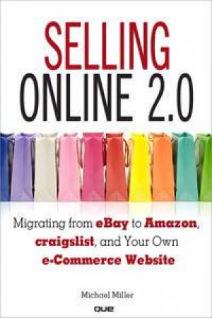 Selling Online 2.0: Migrating from eBay to Amazon, craigslist, and Your Own e-Commerce Website by Michael Miller