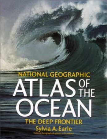 National Geographic Atlas Of The Ocean: The Deep Frontier by Sylvia A Earle