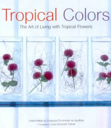 Tropical Colors: The Art Of Decorating With Tropical Flowers by Sakul Intakul & Vongvipa Devahastin Na Ayudhya