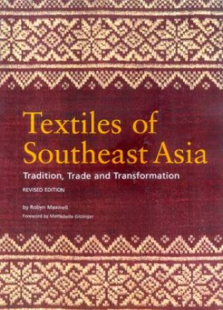 Textiles Of Southeast Asia: Tradition, Trade And Transformation by Robyn Maxwell