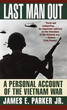 Last Man Out: A Personal Account Of The Vietnam War by James E Parker Jr