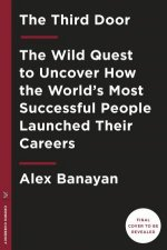 The Third Door The Wild Quest to Uncover How the Worlds Most Successful People Launched Their Careers