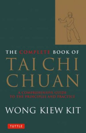 The Complete Book Of Tai Chi Chuan: A comprehensive Guide To The Principles And Practice by Wong Kiew Kit