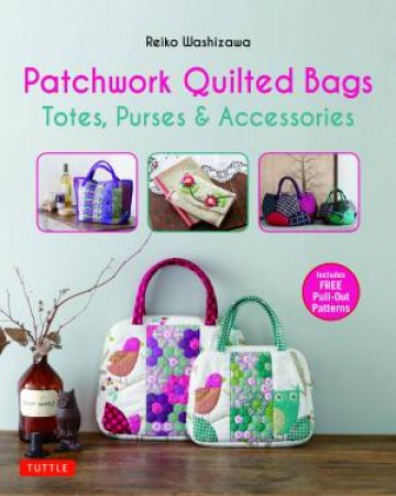 Patchwork Quilted Bags: Totes, Purses And Accessories by Reiko Washizawa