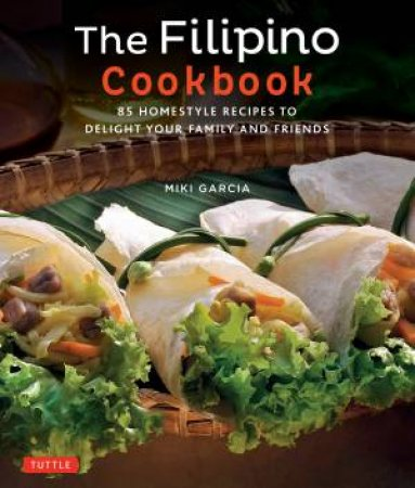 The filipino cookbook 85 homestyle recipes to delight your family the filipino cookbook 85 homestyle recipes to delight your family and friends by miki garcia forumfinder Choice Image
