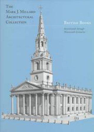 Mark J. Millard Architectural Collection: British Books - Seventeenth Through Nineteenth Centuries by Robin Middleton